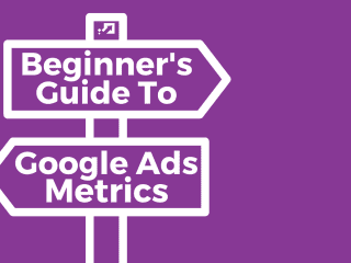 Google Ads Metrics: A Beginner's Guide To All The Confusing Terms